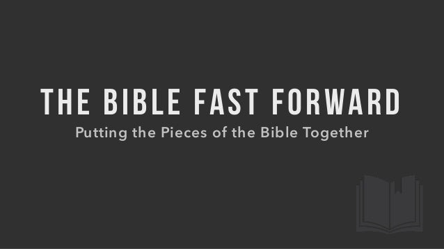 THE BIBLE FAST FORWARD Putting the Pieces of the Bible Together
