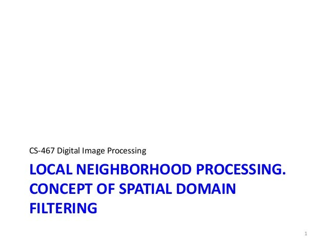 LOCAL NEIGHBORHOOD PROCESSING. CONCEPT OF SPATIAL DOMAIN FILTERING CS-467 Digital Image Processing 1