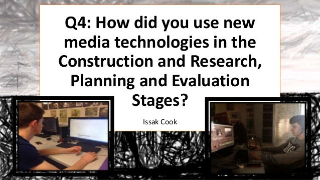 Q4: How did you use new media technologies in the Construction and Research, Planning and Evaluation Stages? Issak Cook