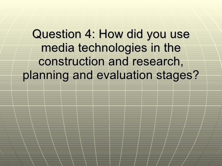 Question 4: How did you use media technologies in the construction and research, planning and evaluation stages?