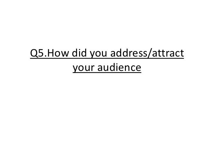 Q5.How did you address/attract your audience<br />