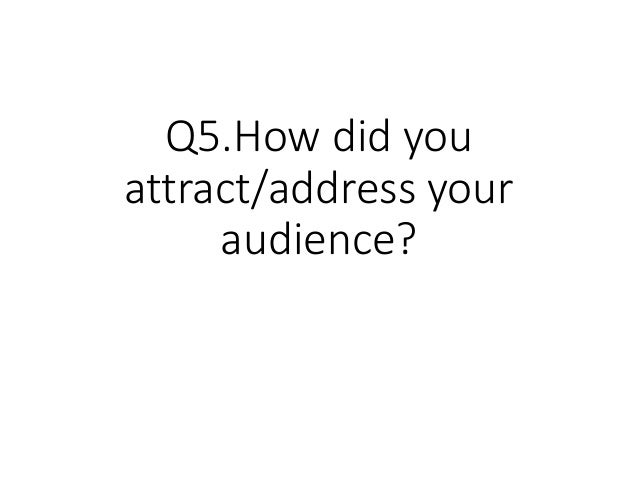 Q5.How did you attract/address your audience?