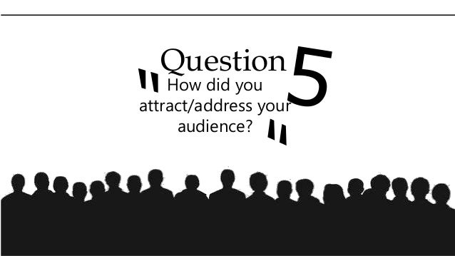 Question How did you attract/address your audience?