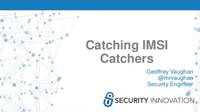 Catching IMSI Catchers Geoffrey Vaughan @mrvaughan Security Engineer