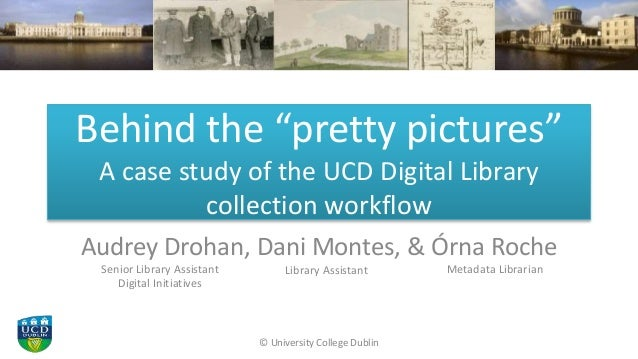 "Behind the ""pretty pictures"" A case study of the UCD Digital Library collection workflow Audrey Drohan, Dani Montes, & Órn..."