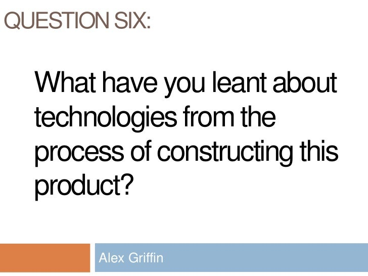 Question Six: <br />Alex Griffin<br />What have you leant about technologies from the process of constructing this product...
