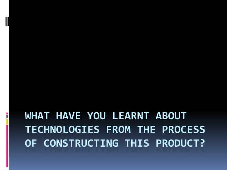 WHAT HAVE YOU LEARNT ABOUTTECHNOLOGIES FROM THE PROCESSOF CONSTRUCTING THIS PRODUCT?