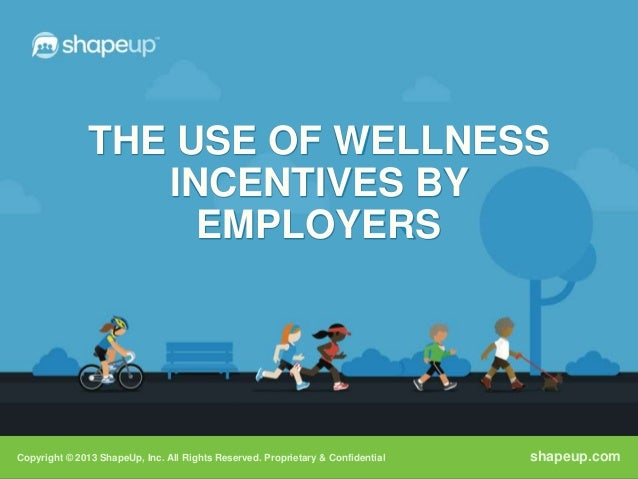 THE USE OF WELLNESS                  INCENTIVES BY                    EMPLOYERSCopyright © 2013 ShapeUp, Inc. All Rights R...