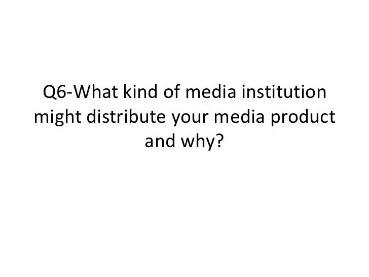 Q6-What kind of media institutionmight distribute your media product              and why?