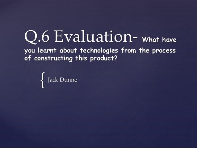 { Q.6 Evaluation- What have you learnt about technologies from the process of constructing this product? Jack Dunne