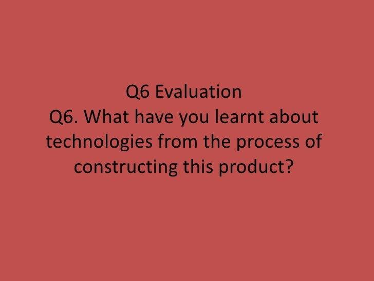 Q6 EvaluationQ6. What have you learnt abouttechnologies from the process of   constructing this product?