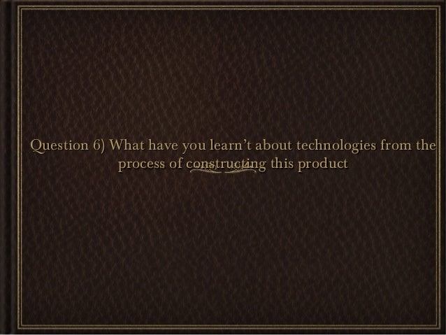 Question 6) What have you learn't about technologies from the             process of constructing this product