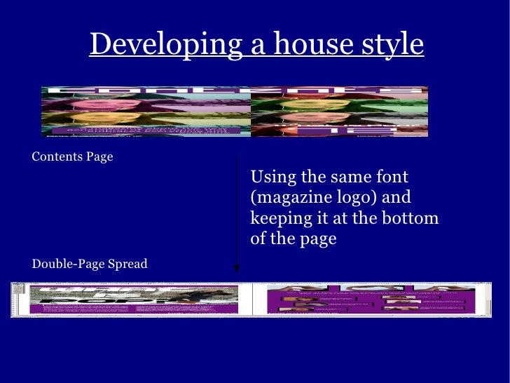 Developing a house style Contents Page Double-Page Spread Using the same font (magazine logo) and keeping it at the bottom...