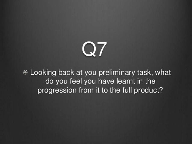 Q7Looking back at you preliminary task, what    do you feel you have learnt in the  progression from it to the full product?
