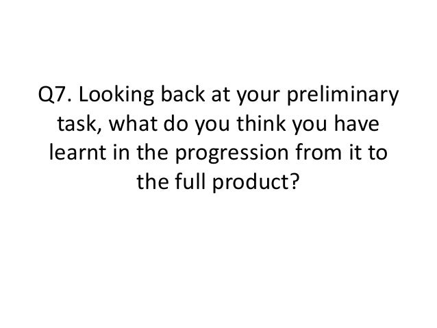 Q7. Looking back at your preliminary task, what do you think you have learnt in the progression from it to the full produc...