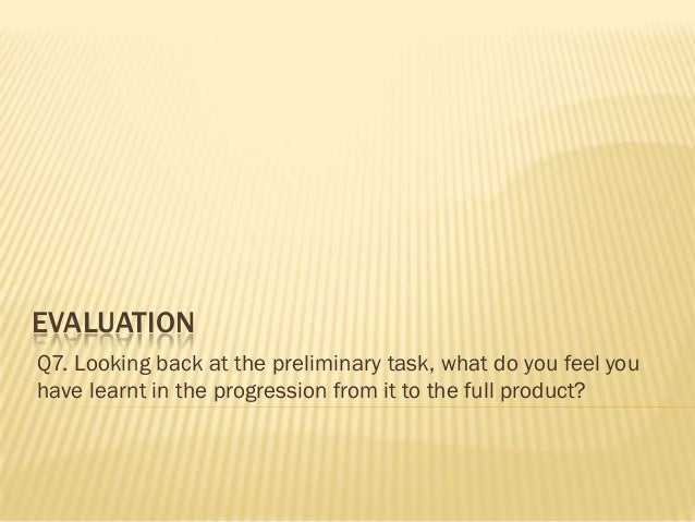 EVALUATIONQ7. Looking back at the preliminary task, what do you feel youhave learnt in the progression from it to the full...
