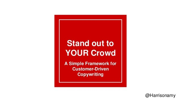Stand out to YOUR Crowd A Simple Framework for Customer-Driven Copywriting @Harrisonamy