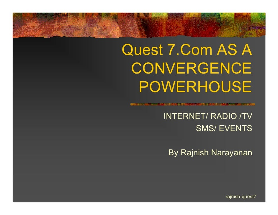 Quest 7.Com AS A  CONVERGENCE   POWERHOUSE      INTERNET/ RADIO /TV            SMS/ EVENTS        By Rajnish Narayanan    ...