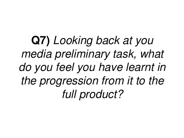 Q7) Looking back at youmedia preliminary task, whatdo you feel you have learnt inthe progression from it to the        ful...