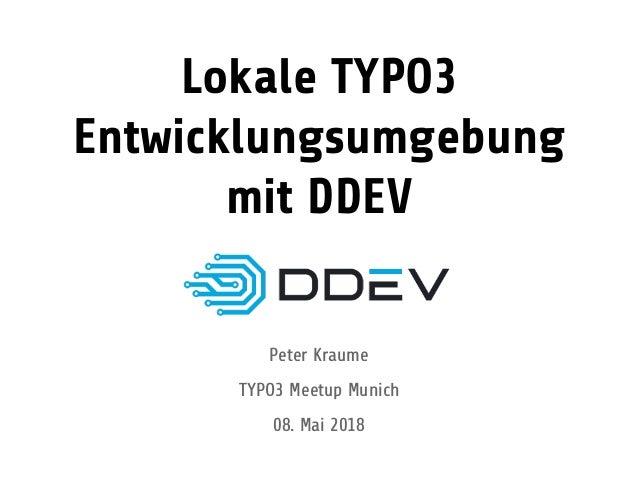Lokale TYPO3 Entwicklungsumgebung mit DDEV Peter Kraume TYPO3 Meetup Munich 08. Mai 2018