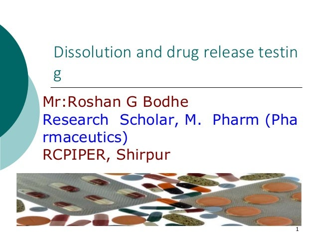 1 Dissolution and drug release testin g Mr:Roshan G Bodhe Research Scholar, M. Pharm (Pha rmaceutics) RCPIPER, Shirpur
