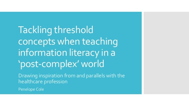 Tackling threshold concepts when teaching information literacy in a 'post-complex' world Drawing inspiration from and para...