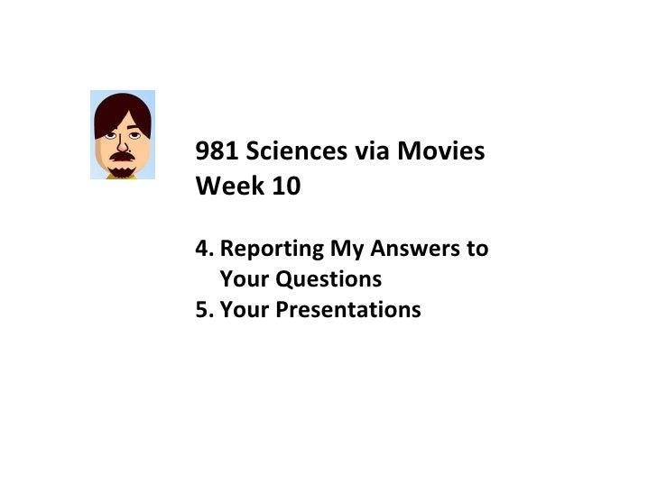 <ul><li>981 Sciences via Movies </li></ul><ul><li>Week 10 </li></ul><ul><li>Reporting My Answers to Your Questions </li></...