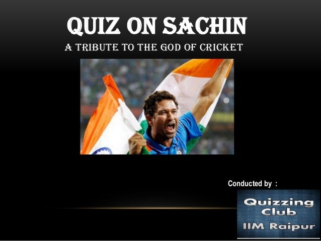 Quiz on SachinA tribute to the GOD of Cricket                            Conducted by :
