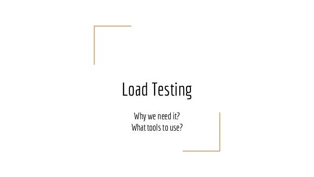 Load Testing Why we need it? What tools to use?