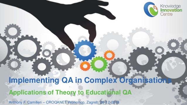 www.knowledgeinnovation.eu Implementing QA in Complex Organisations Applications of Theory to Educational QA Anthony F. Ca...
