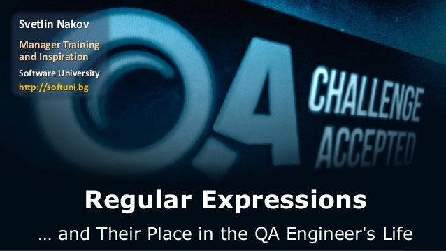 Regular Expressions … and Their Place in the QA Engineer's Life Svetlin Nakov Manager Training and Inspiration Software Un...