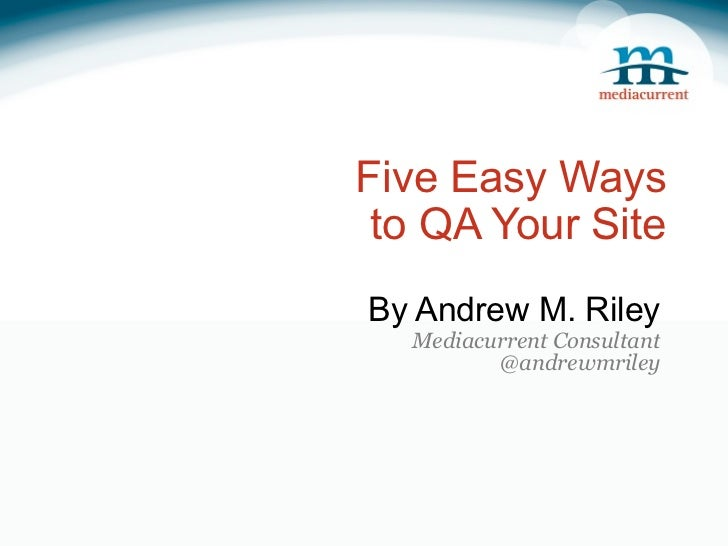 Five Easy Ways to QA Your SiteBy Andrew M. Riley  Mediacurrent Consultant         @andrewmriley