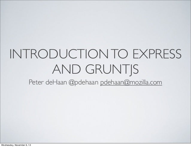 INTRODUCTION TO EXPRESS AND GRUNTJS Peter deHaan @pdehaan pdehaan@mozilla.com  Wednesday, November 6, 13