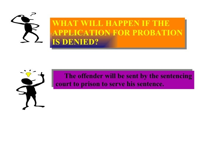 WHAT WILL HAPPEN IF THE  APPLICATION FOR PROBATION IS DENIED? The offender will be sent by the sentencing court to prison ...