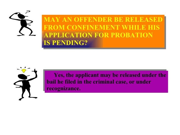 MAY AN OFFENDER BE RELEASED FROM CONFINEMENT WHILE HIS APPLICATION FOR PROBATION IS PENDING? Yes, the applicant may be rel...
