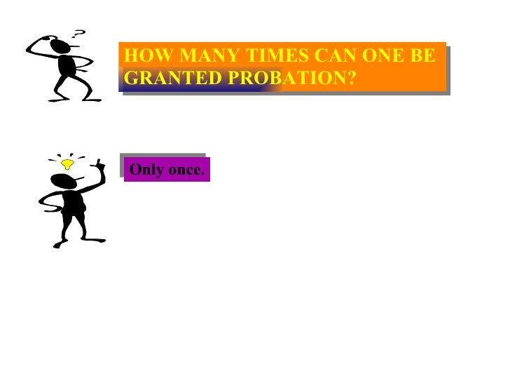 HOW MANY TIMES CAN ONE BE  GRANTED PROBATION? Only once.