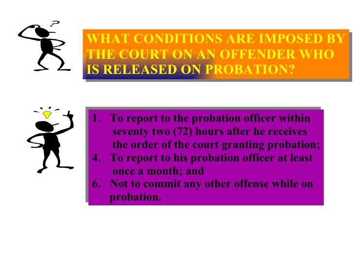 WHAT CONDITIONS ARE IMPOSED BY THE COURT ON AN OFFENDER WHO IS RELEASED ON PROBATION? <ul><li>To report to the probation o...