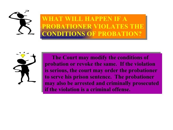WHAT WILL HAPPEN IF A  PROBATIONER VIOLATES THE CONDITIONS OF PROBATION? The Court may modify the conditions of  probation...