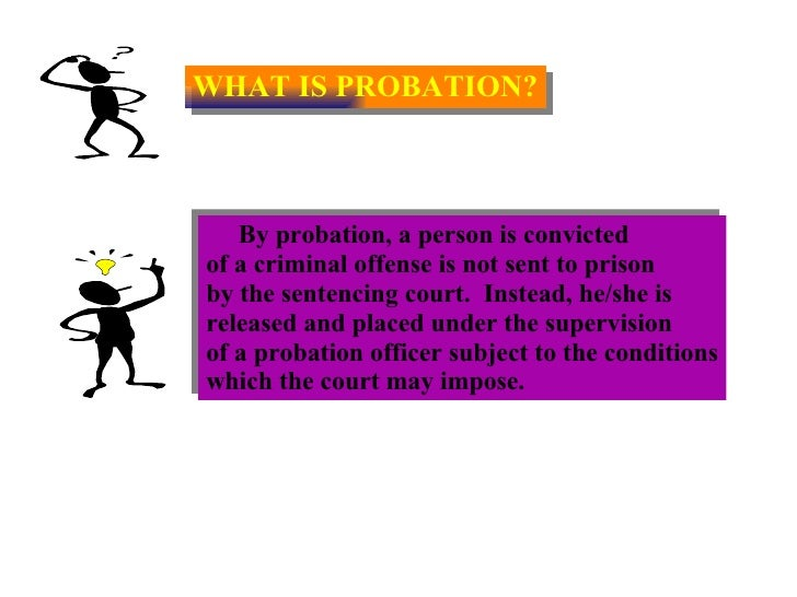 WHAT IS PROBATION? By probation, a person is convicted  of a criminal offense is not sent to prison  by the sentencing cou...