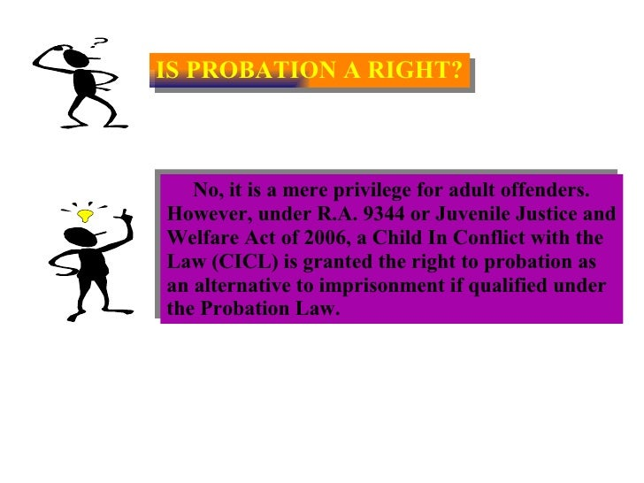 IS PROBATION A RIGHT? No, it is a mere privilege for adult offenders. However, under R.A. 9344 or Juvenile Justice and Wel...