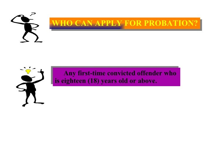 WHO CAN APPLY FOR PROBATION? Any first-time convicted offender who  is eighteen (18) years old or above.