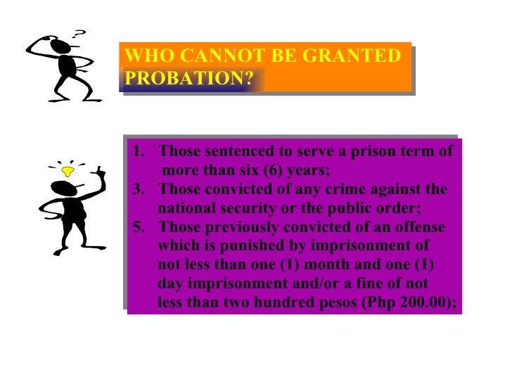 WHO CANNOT BE GRANTED  PROBATION? <ul><li>Those sentenced to serve a prison term of  </li></ul><ul><li>more than six (6) y...