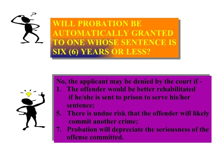 WILL PROBATION BE  AUTOMATICALLY GRANTED TO ONE WHOSE SENTENCE IS SIX (6) YEARS OR LESS? <ul><li>No, the applicant may be ...