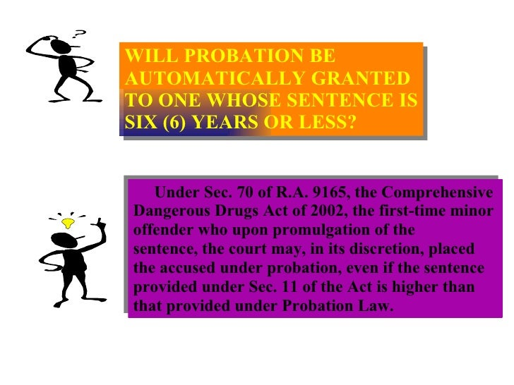 WILL PROBATION BE  AUTOMATICALLY GRANTED TO ONE WHOSE SENTENCE IS SIX (6) YEARS OR LESS? Under Sec. 70 of R.A. 9165, the C...