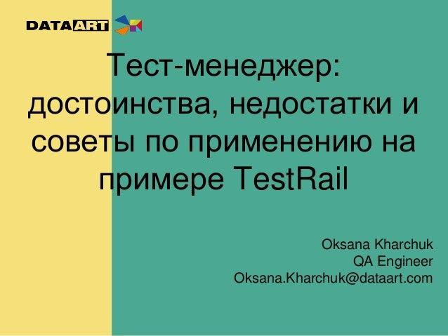 Тест-менеджер: достоинства, недостатки и советы по применению на примере TestRail Oksana Kharchuk QA Engineer Oksana.Kharc...