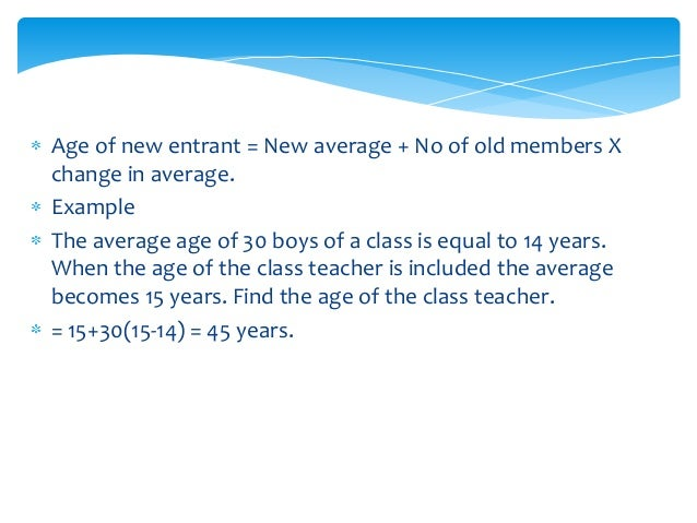 • Age of one who left = New average – No. of old members X change in average. • Example • There are 50 boys in a class. Th...