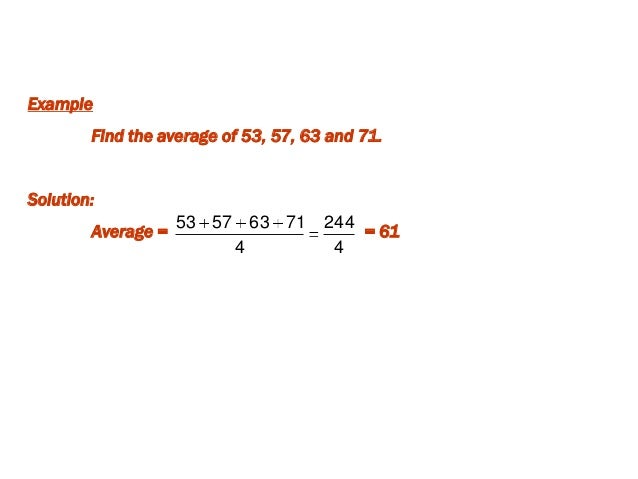 Example Find the average of 53, 57, 63 and 71. Solution: Average = = 61 4 244 4 71635753