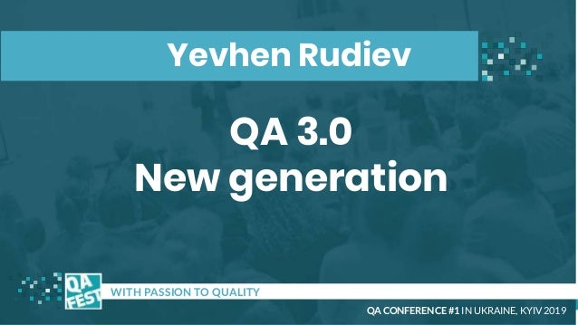 QA 3.0 New generation t WITH PASSION TO QUALITY Yevhen Rudiev QA CONFERENCE #1 IN UKRAINE, KYIV 2019