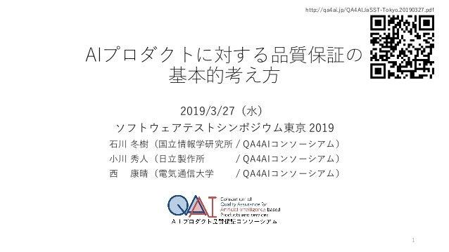 AIプロダクトに対する品質保証の 基本的考え方 2019/3/27(水) ソフトウェアテストシンポジウム東京 2019 石川 冬樹(国立情報学研究所 / QA4AIコンソーシアム) 小川 秀人(日立製作所 / QA4AIコンソーシアム) 西 康...
