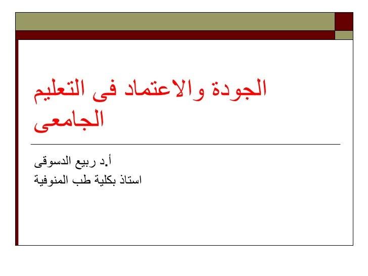 الجودة والاعتماد فى التعليم الجامعى   أ . د ربيع الدسوقى استاذ ب كلية  طب المنوفية